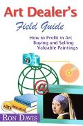 Art Dealer's Field Guide How to Profit in Art, Buying And Selling Valuable Paintings