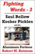 Fighting Words #3 : Saul Bellow, Kosher Pickles and the Aluminum Fortress