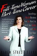 Full-time Woman, Part-time Career Launching A Flexible Business That Fits Your Life, Feeds Y...