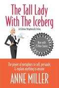 Tall Lady with the Iceberg : The Power of Metaphor to Sell, Persuade and Explain Anything to...