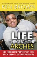 Life Through The Arches: Six Freedom Principles For Successful Entrprenuers