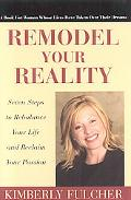 Remodel Your Reality Seven Steps to Rebalance Your Life And Reclaim Your Passion
