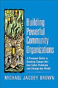 Building Powerful Community Organizations: A Personal Guide to Creating Groups That Can Solv...