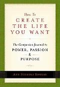 How to Create the Life You Want The Companion Journal to Power, Passion and Purpose