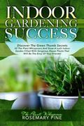 Indoor Gardening Success: Discover The Green Thumb Secrets Of The Plant Whisperers And Learn...