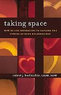 Taking Space How to Use Separation to Explore the Future of Your Relationship