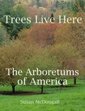 Trees Live Here : The Arboretums of America