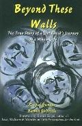 Beyond These Walls The True Story of a Lost Child's Journey to a Whole Life