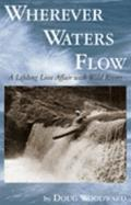 Wherever Waters Flow A Lifelong Love Affair with Wild Rivers