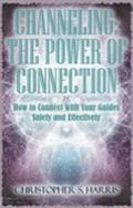 Channeling : How to Connect with Your Guides Safely and Effectively: the Power of Connection