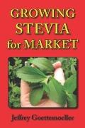 Growing Stevia for Market : Farm, Garden, and Nursery Cultivation of the Sweet Herb, Stevia ...