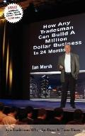 How Any Tradesman Can Build a Million Dollar Business in 24 Months: By a Tradesman Who Has D...