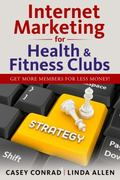 Internet Marketing for Health and Fitness Clubs : Get More Members for Less Money!