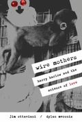 Wire Mothers & Inanimate Arms Harry Harlow and the Science of Love