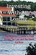 Investing Without Losing The Beginner's Guide to Real Estate Tax Lien and Tax Deed Auctions