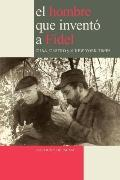 El hombre que invent a Fidel: Castro, Cuba y el New York Times