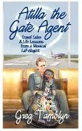 Atilla the Gate Agent: Travel Tales and Life Lessons from a Musical Laf-Ologist