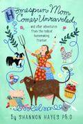 Homespun Mom Comes Unraveled : ... and Other Adventures from the Radical Homemaking Frontier