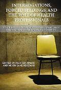 Interrogations, Forced Feedings, and the Role of Health Professionals: New Perspectives on I...