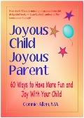 Joyous Child Joyous Parent: 60 Ways to Have More Fun and Joy with Your Child