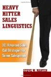 Heavy Hitter Sales Linguistics: 101 Advanced Sales Call Strategies For Senior Sales People