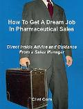 How To Get A Dream Job In Pharmaceutical Sales - Direct Inside Advice and Guidance From a Sa...