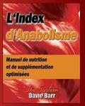 L'Index d'Anabolisme: Manuel de nutrition et de supplementation optimisees (Volume 1) (Frenc...