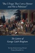 But I Forget That I am a Painter and Not a Politician : The Letters of George Caleb Bingham