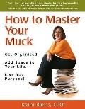 How to Master Your Muck: Get Organized. Add Space to Your Life. Live Your Purpose!