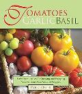 Tomatoes Garlic Basil: The Simple Pleasures of Growing and Cooking Your Garden's Most Versat...