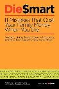 Die Smart:  11 Mistakes That Cost Your Family When You Die: Probate, Living Trusts, Power of...
