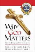 Why God Matters : How to Recognize Him in Daily Life