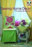 Sewing Home Decor: the Basics & Beyond: How-to Techniques, Dozens of Home Decor Projects, Le...