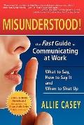 Misunderstood! : The Fast Guide to Communicating at Work--What to Say, How to Say It and Whe...