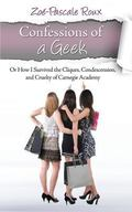 Confessions of a Geek : or How I Survived the Cliques, Condenscension, and Cruelty of Carneg...