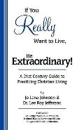 If You Really Want to Live, Be Extraordinary! : A 21st Century Guide to Practicing Christian...