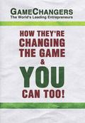 Game Changers : The World's Leading Entrepreneurs How They're Changing the Game and You Can ...
