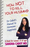 How Not to Kill Your Husband : Dr. Cabot's Manual to Hormone Happiness -a Book for Women of ...
