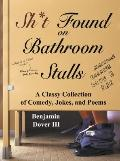 Sh*t Found on Bathroom Stalls : A Classy Collection of Comedy, Jokes, and Poems