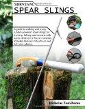 Survival Spear Slings: A guide to making and using rubber-powered slings for hunting, fishin...