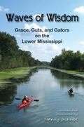 Waves of Wisdom : Grace, Guts, and Gators on the Lower Mississippi