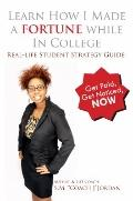 Learn How I Made a Fortune While in College : Real-life Student Strategy Guide: Get Paid, Ge...