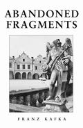 Abandoned Fragments : The Unedited Works of Franz Kafka 1897-1917