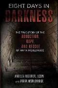Eight Days in Darkness: The True Story of the Abduction, Rape, and Rescue of Anita Wooldridge