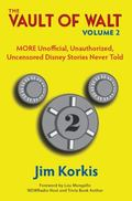 Vault of Walt : MORE Unofficial, Unauthorized, Uncensored Disney Stories Never Told: Volume 2