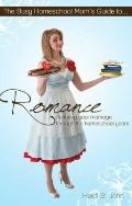 Busy Homeschool Mom's Guide to Romance : Nurturing Your Marriage Through the Homeschool Years