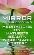 Mirror of Our Becoming : Meditations on Nature's Beauty, Wisdom and Mystery