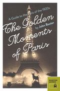 Golden Moments of Paris : A Guide to the Paris of The 1920s
