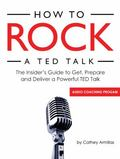 How to Rock a TED Talk : The Insider's Guide to Get, Prepare and Deliver a Powerful TED Talk...