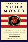 Take Back Your Money : A Survival Guide for the Next Recession, the One after That, and the ...